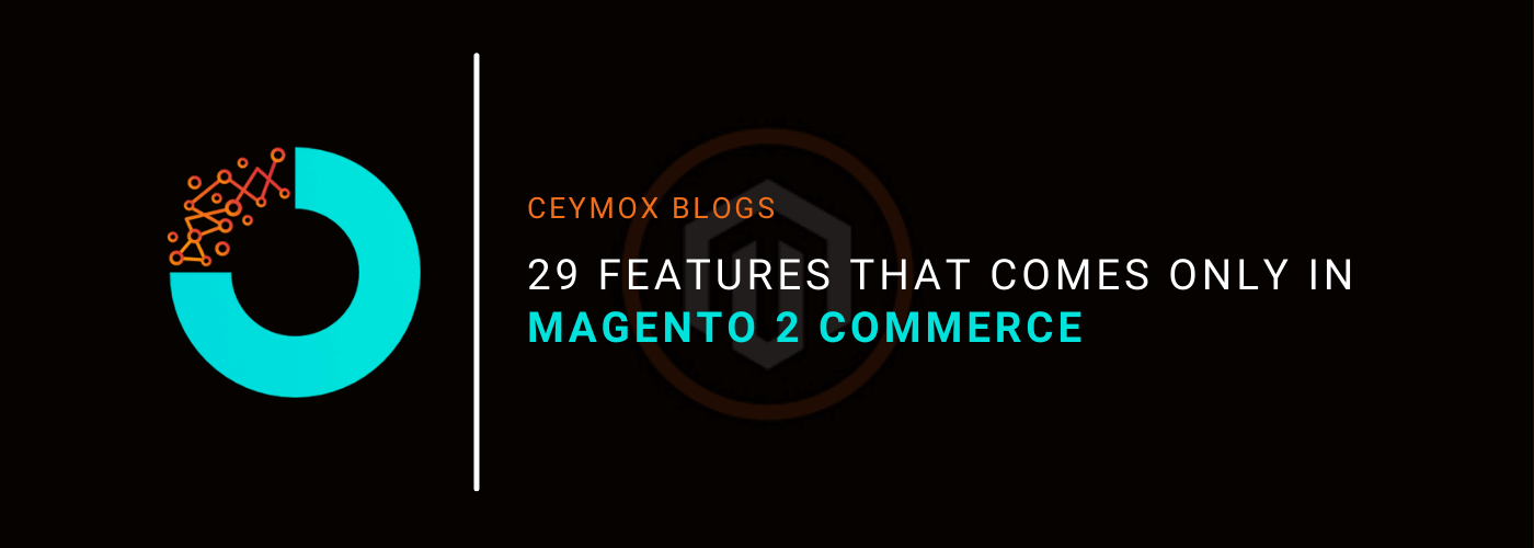 29 Features That Comes Only in Magento 2 Commerce